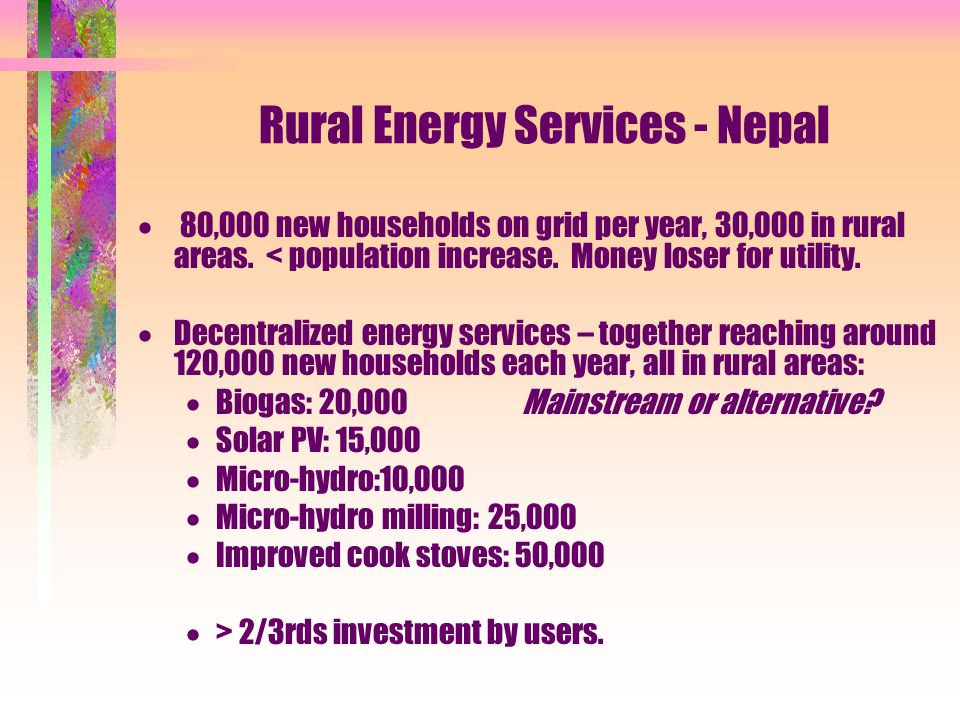 Rural Energy Services - Nepal  80,000 new households on grid per year, 30,000 in rural areas. < population increase. Money loser for utility.  Decen