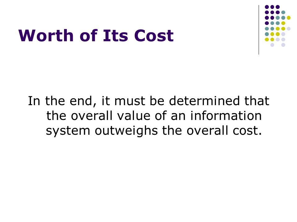 Worth of Its Cost In the end, it must be determined that the overall value of an information system outweighs the overall cost.