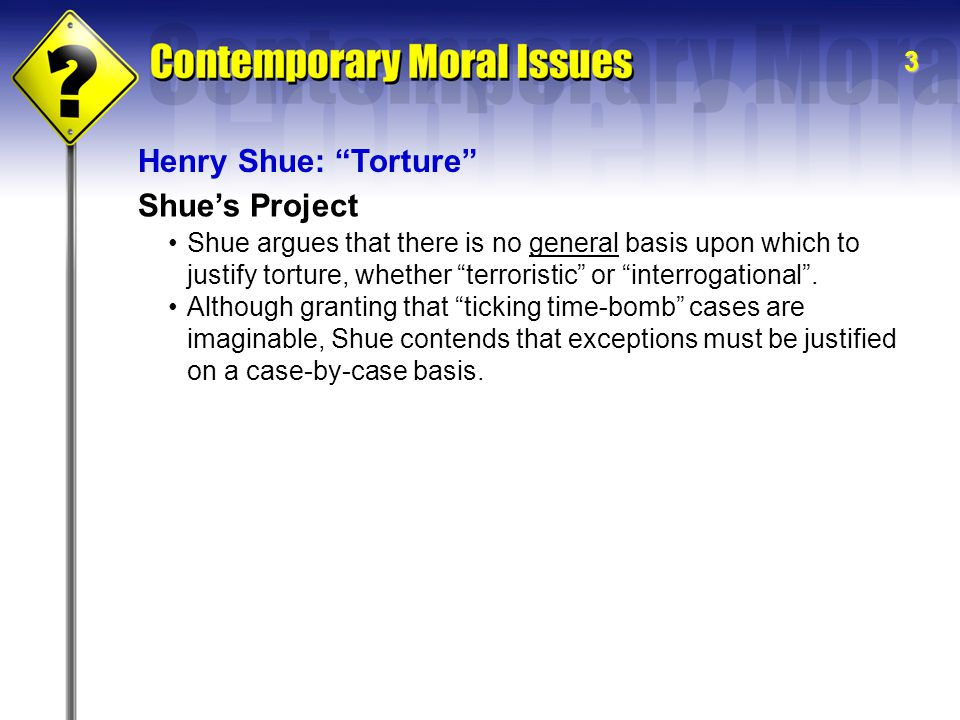 3 Henry Shue: Torture Shue's Project Shue argues that there is no general basis upon which to justify torture, whether terroristic or interrogational .