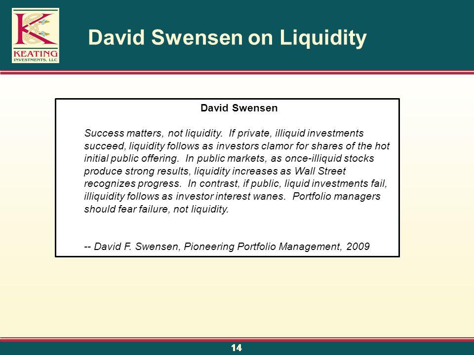 14 David Swensen on Liquidity David Swensen Success matters, not liquidity. If private, illiquid investments succeed, liquidity follows as investors c