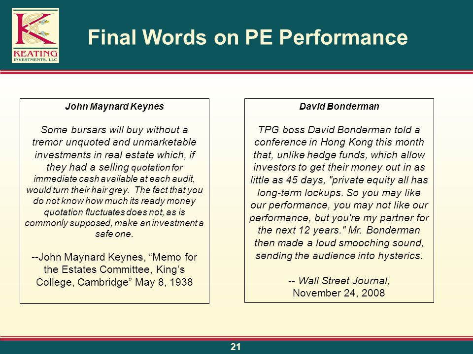 Final Words on PE Performance 21 John Maynard Keynes Some bursars will buy without a tremor unquoted and unmarketable investments in real estate which, if they had a selling quotation for immediate cash available at each audit, would turn their hair grey.