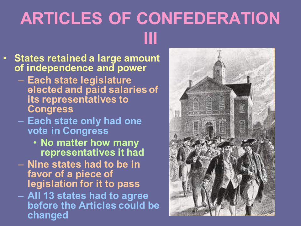 ARTICLES OF CONFEDERATION III States retained a large amount of independence and power –Each state legislature elected and paid salaries of its representatives to Congress –Each state only had one vote in Congress No matter how many representatives it had –Nine states had to be in favor of a piece of legislation for it to pass –All 13 states had to agree before the Articles could be changed