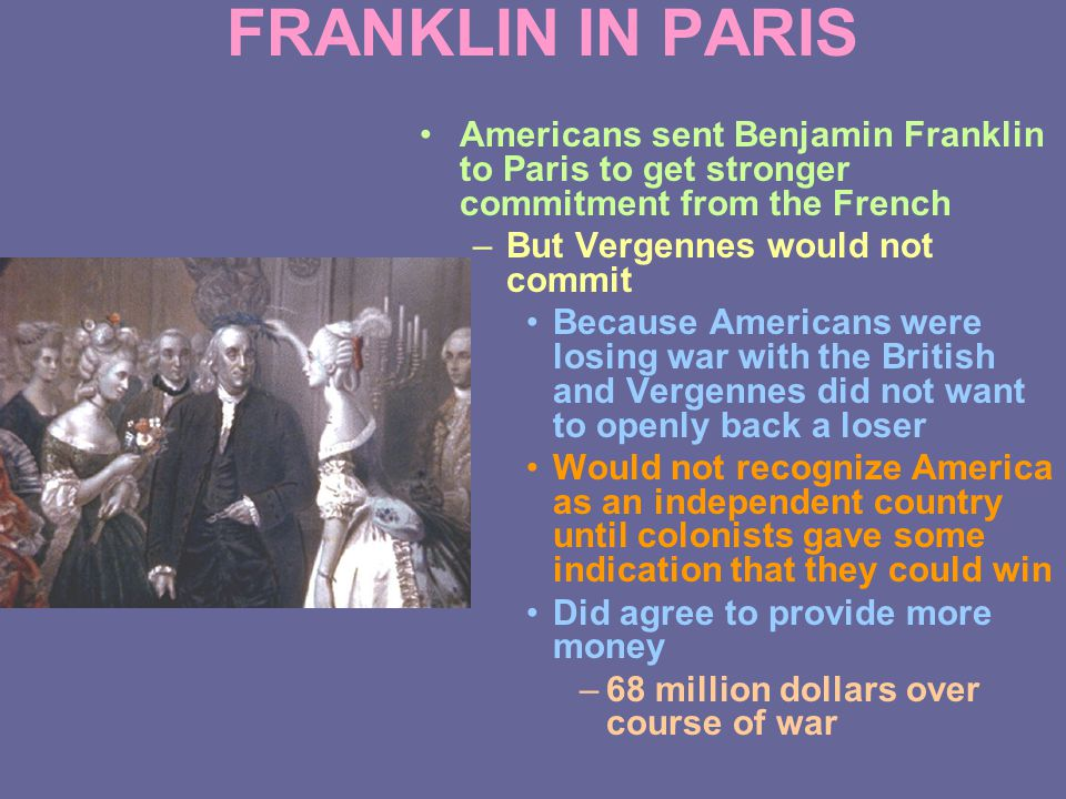 FRANKLIN IN PARIS Americans sent Benjamin Franklin to Paris to get stronger commitment from the French –But Vergennes would not commit Because Americans were losing war with the British and Vergennes did not want to openly back a loser Would not recognize America as an independent country until colonists gave some indication that they could win Did agree to provide more money –68 million dollars over course of war