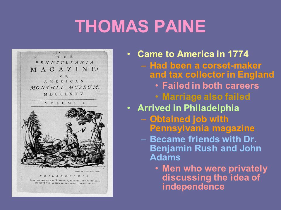 THOMAS PAINE Came to America in 1774 –Had been a corset-maker and tax collector in England Failed in both careers Marriage also failed Arrived in Philadelphia –Obtained job with Pennsylvania magazine –Became friends with Dr.