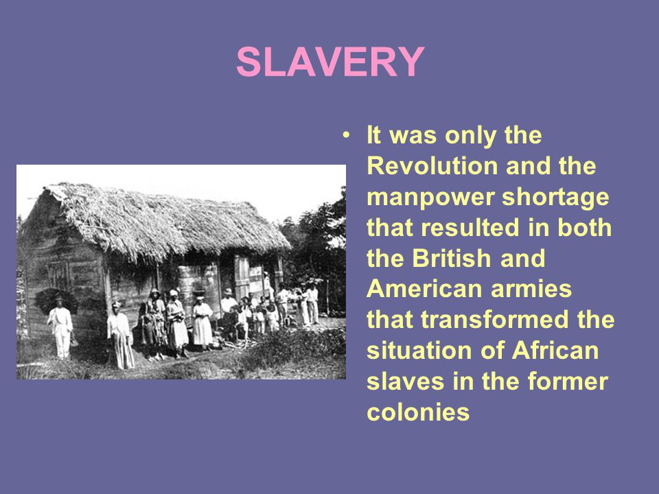 SLAVERY It was only the Revolution and the manpower shortage that resulted in both the British and American armies that transformed the situation of African slaves in the former colonies