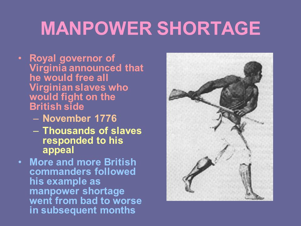 MANPOWER SHORTAGE Royal governor of Virginia announced that he would free all Virginian slaves who would fight on the British side –November 1776 –Thousands of slaves responded to his appeal More and more British commanders followed his example as manpower shortage went from bad to worse in subsequent months