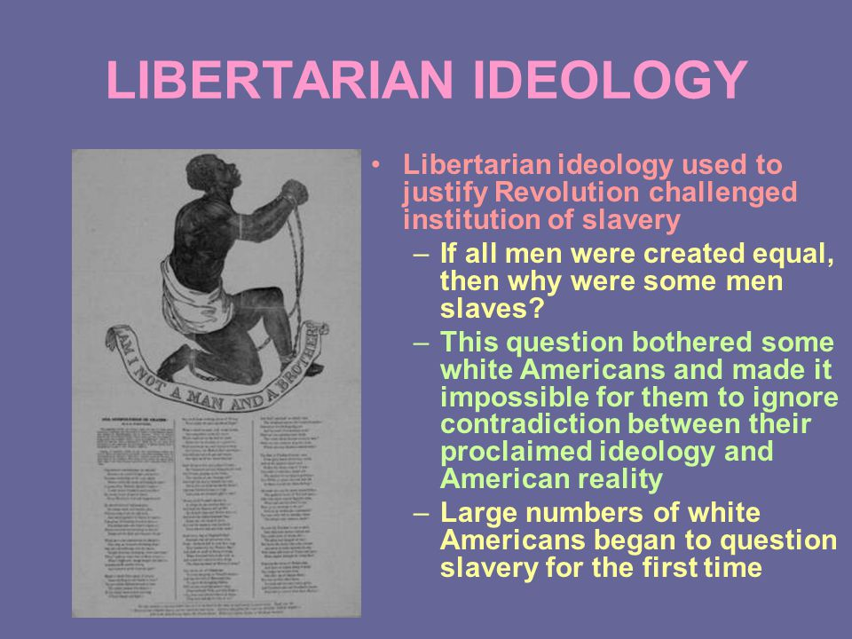 LIBERTARIAN IDEOLOGY Libertarian ideology used to justify Revolution challenged institution of slavery –If all men were created equal, then why were some men slaves.