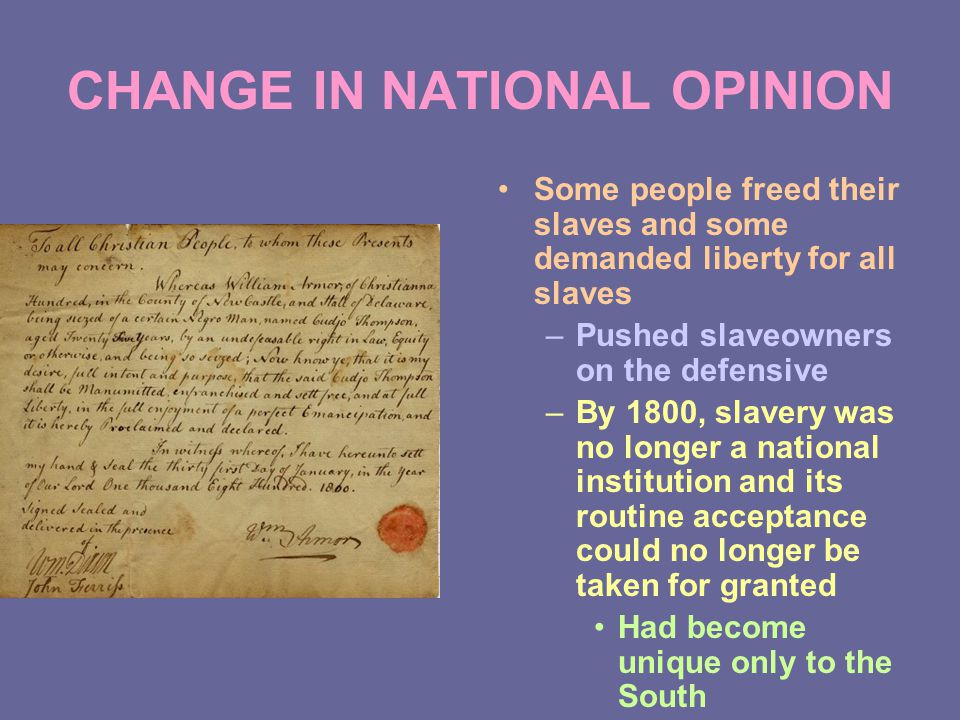 CHANGE IN NATIONAL OPINION Some people freed their slaves and some demanded liberty for all slaves –Pushed slaveowners on the defensive –By 1800, slavery was no longer a national institution and its routine acceptance could no longer be taken for granted Had become unique only to the South