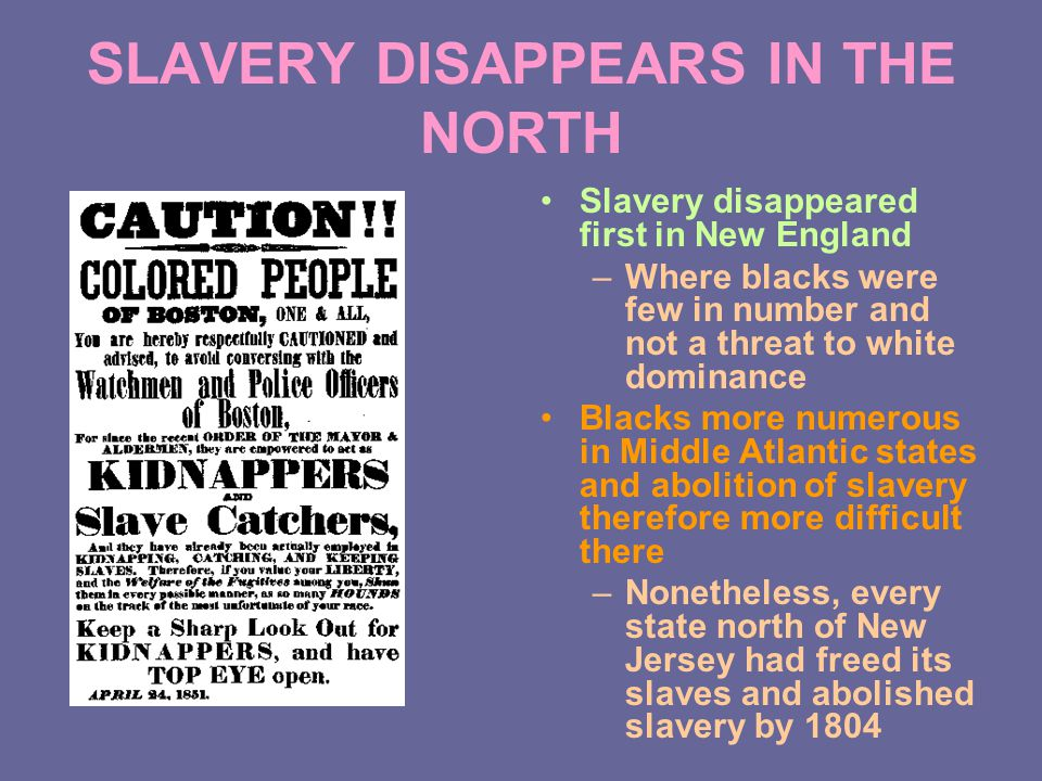 SLAVERY DISAPPEARS IN THE NORTH Slavery disappeared first in New England –Where blacks were few in number and not a threat to white dominance Blacks more numerous in Middle Atlantic states and abolition of slavery therefore more difficult there –Nonetheless, every state north of New Jersey had freed its slaves and abolished slavery by 1804