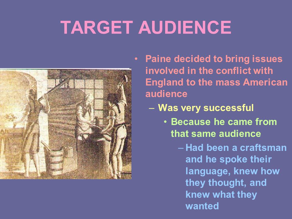 TARGET AUDIENCE Paine decided to bring issues involved in the conflict with England to the mass American audience –Was very successful Because he came from that same audience –Had been a craftsman and he spoke their language, knew how they thought, and knew what they wanted