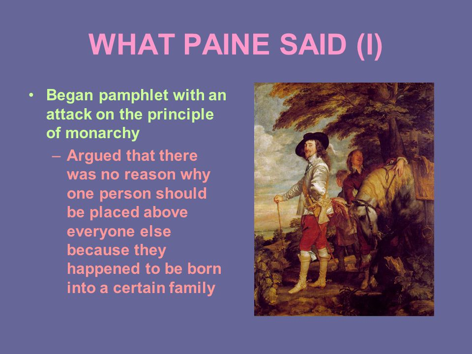 WHAT PAINE SAID (I) Began pamphlet with an attack on the principle of monarchy –Argued that there was no reason why one person should be placed above everyone else because they happened to be born into a certain family