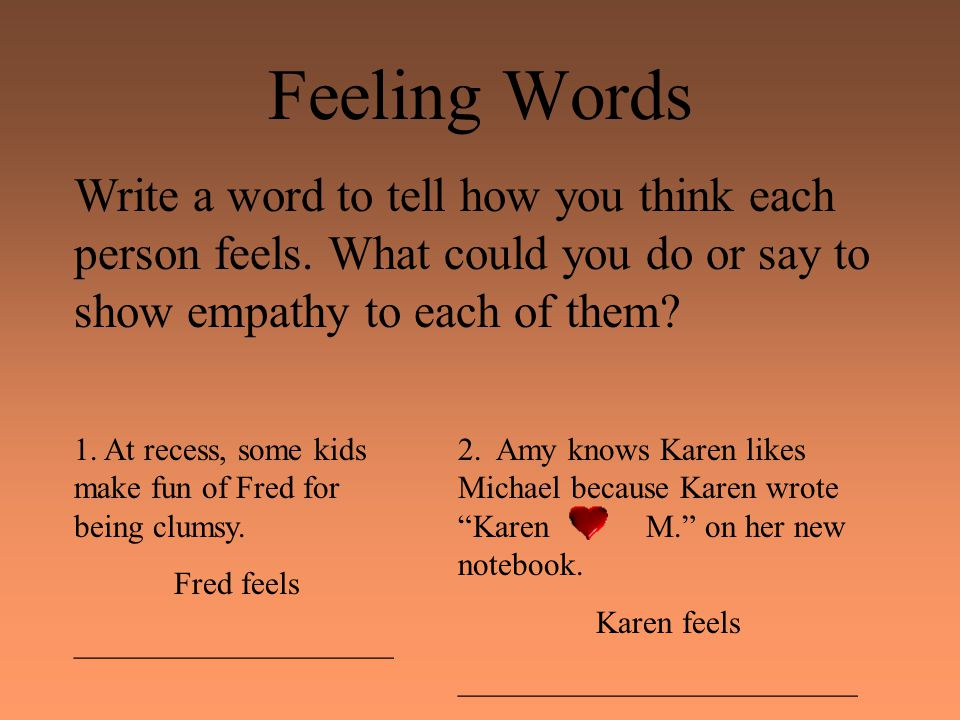 Feeling Words Write a word to tell how you think each person feels. What could you do or say to show empathy to each of them? 1. At recess, some kids