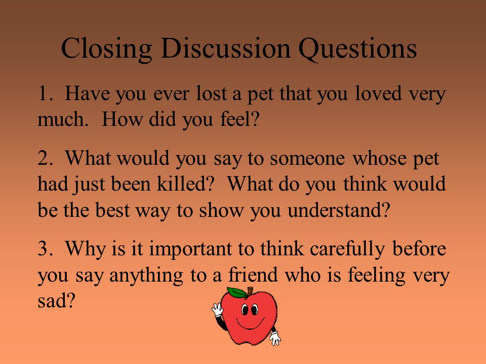 Closing Discussion Questions 1. Have you ever lost a pet that you loved very much. How did you feel? 2. What would you say to someone whose pet had ju