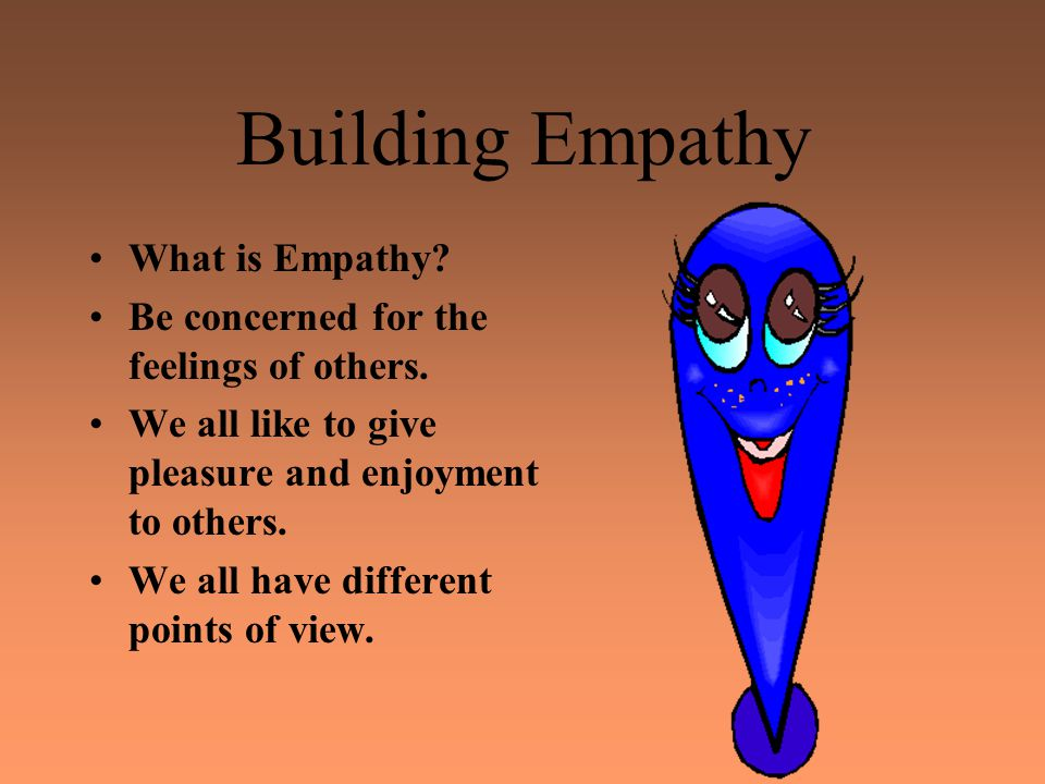 Building Empathy What is Empathy. Be concerned for the feelings of others.