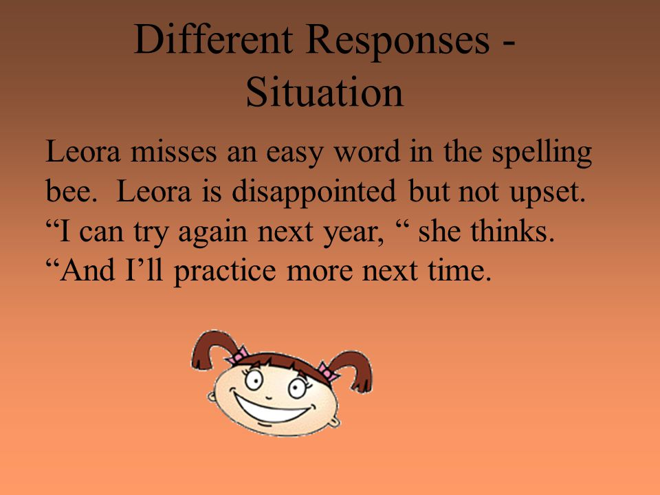 "Different Responses - Situation Leora misses an easy word in the spelling bee. Leora is disappointed but not upset. ""I can try again next year, "" she"
