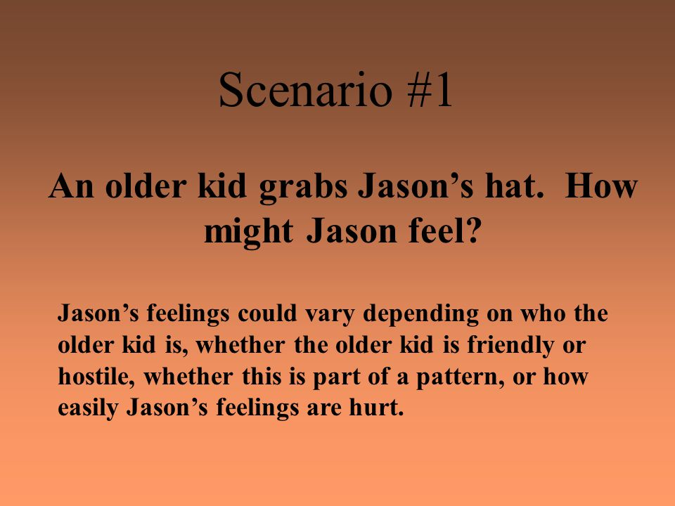Scenario #1 An older kid grabs Jason's hat. How might Jason feel.