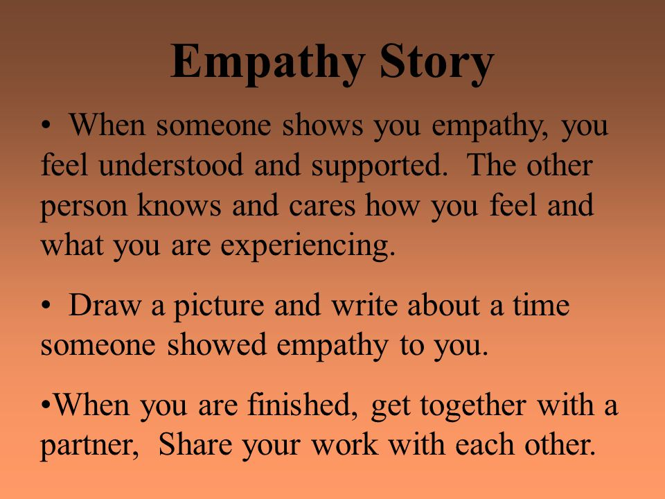 Empathy Story When someone shows you empathy, you feel understood and supported. The other person knows and cares how you feel and what you are experi