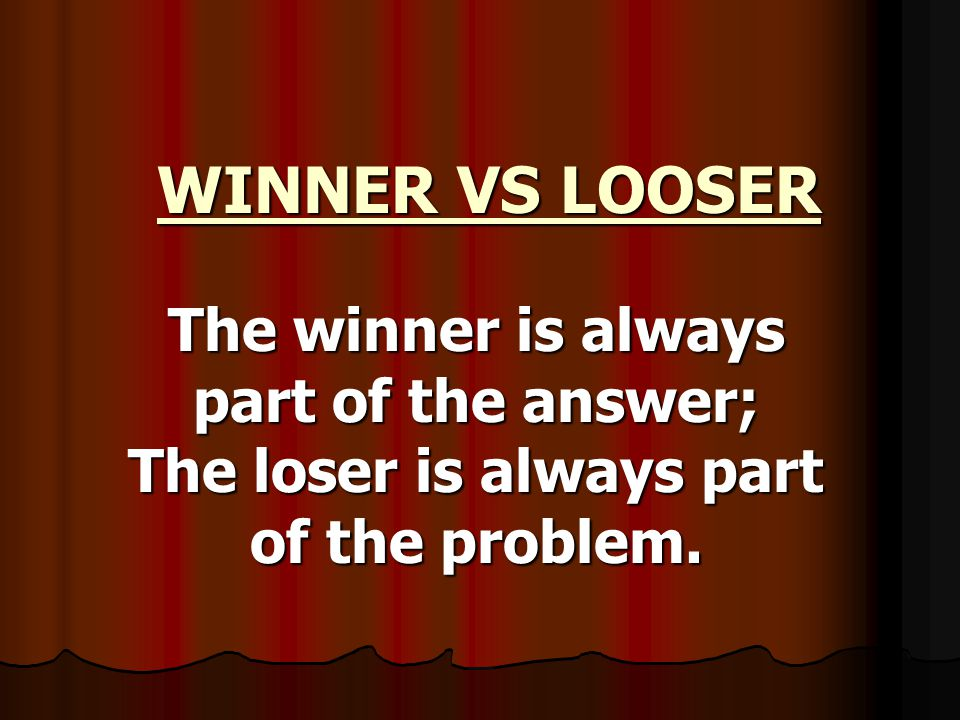 WINNER VS LOOSER WINNER VS LOOSER The winner is always part of the answer; The loser is always part of the problem.