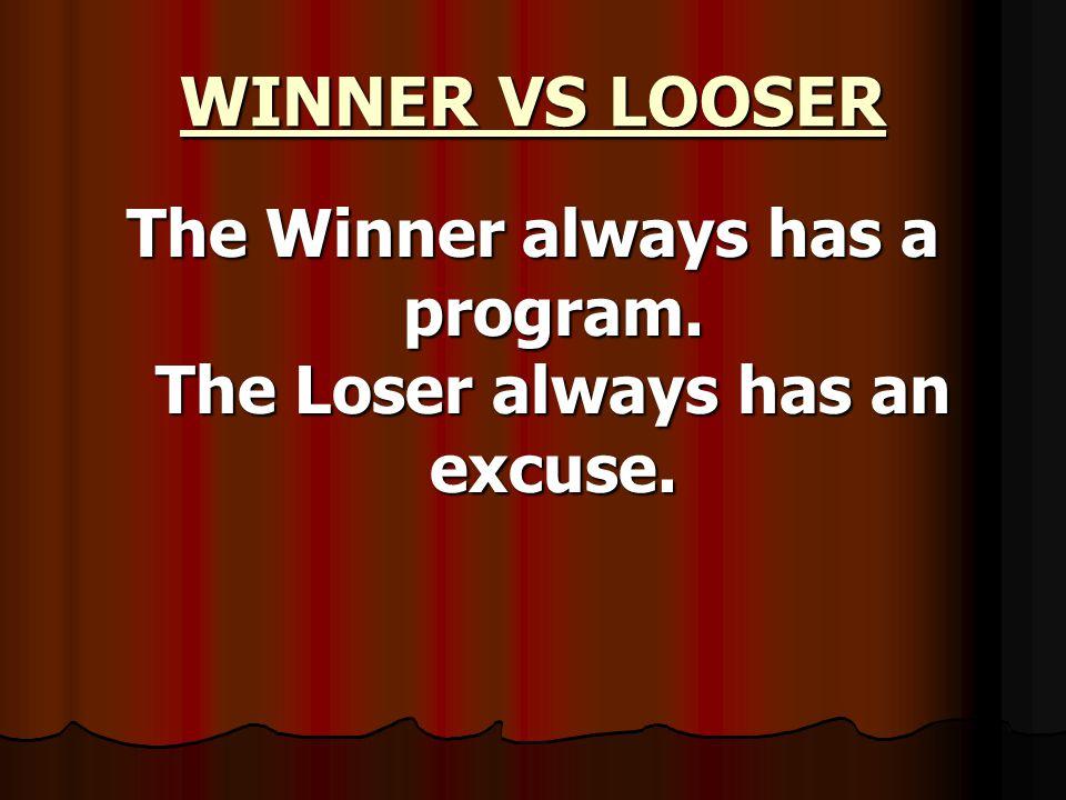 WINNER VS LOOSER The Winner always has a program. The Loser always has an excuse.