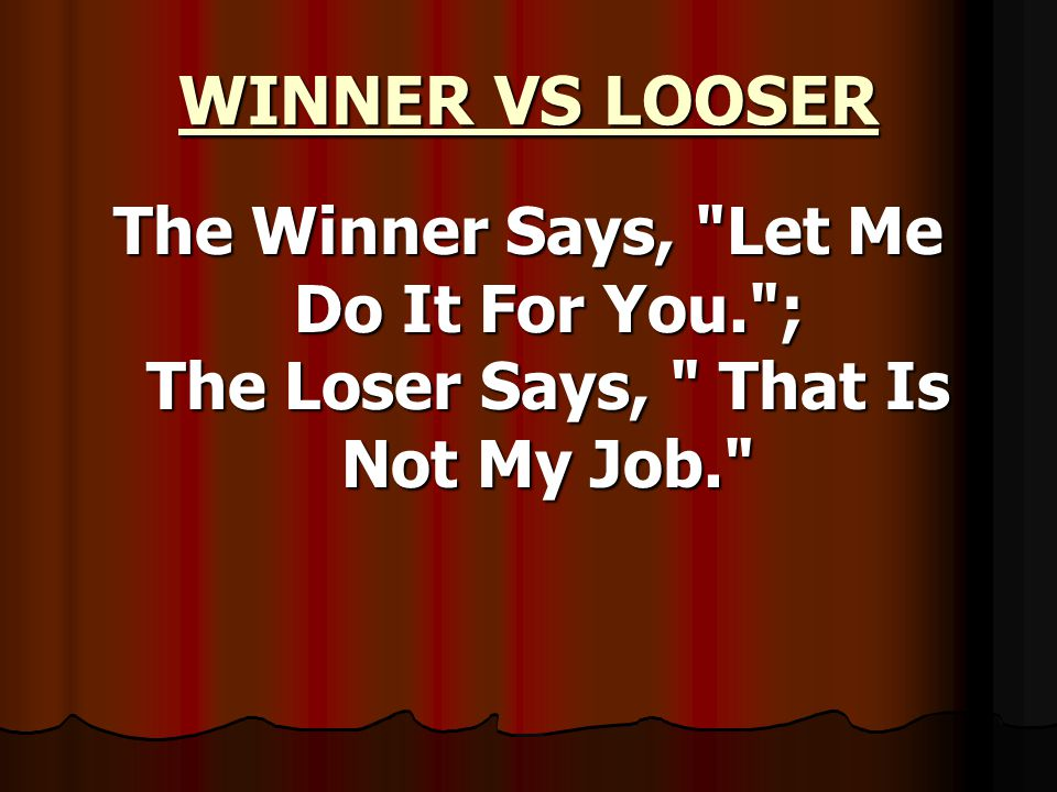WINNER VS LOOSER The Winner Says, Let Me Do It For You. ; The Loser Says, That Is Not My Job.