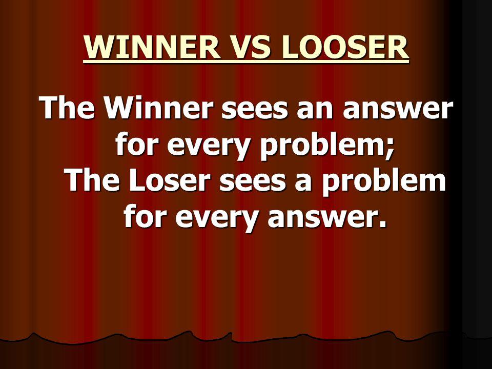 WINNER VS LOOSER The Winner sees an answer for every problem; The Loser sees a problem for every answer.