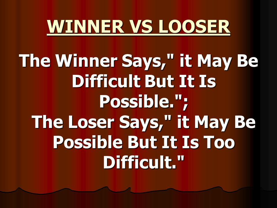 WINNER VS LOOSER The Winner Says, it May Be Difficult But It Is Possible. ; The Loser Says, it May Be Possible But It Is Too Difficult.