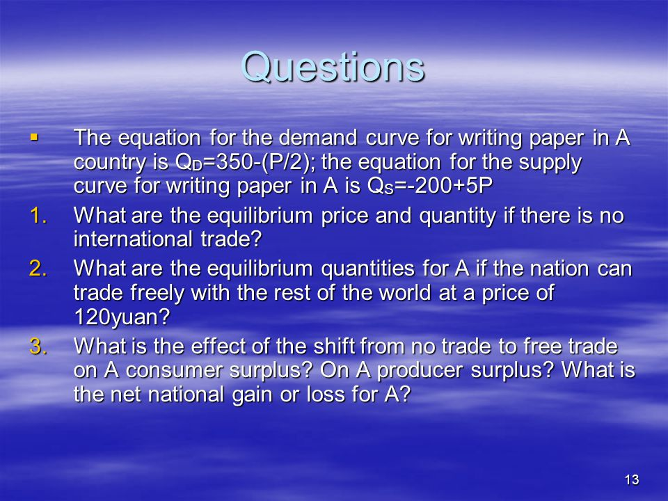 13 Questions  The equation for the demand curve for writing paper in A country is Q D =350-(P/2); the equation for the supply curve for writing paper in A is Q S =-200+5P 1.What are the equilibrium price and quantity if there is no international trade.