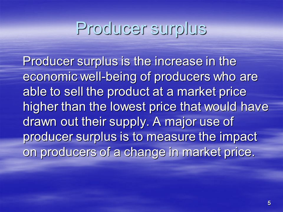 5 Producer surplus Producer surplus is the increase in the economic well-being of producers who are able to sell the product at a market price higher than the lowest price that would have drawn out their supply.
