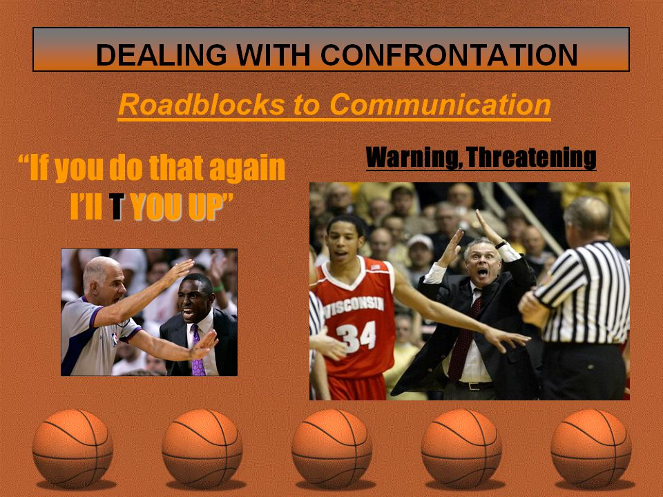 Roadblocks to Communication Warning, Threatening If you do that again T YOU UP I'll T YOU UP