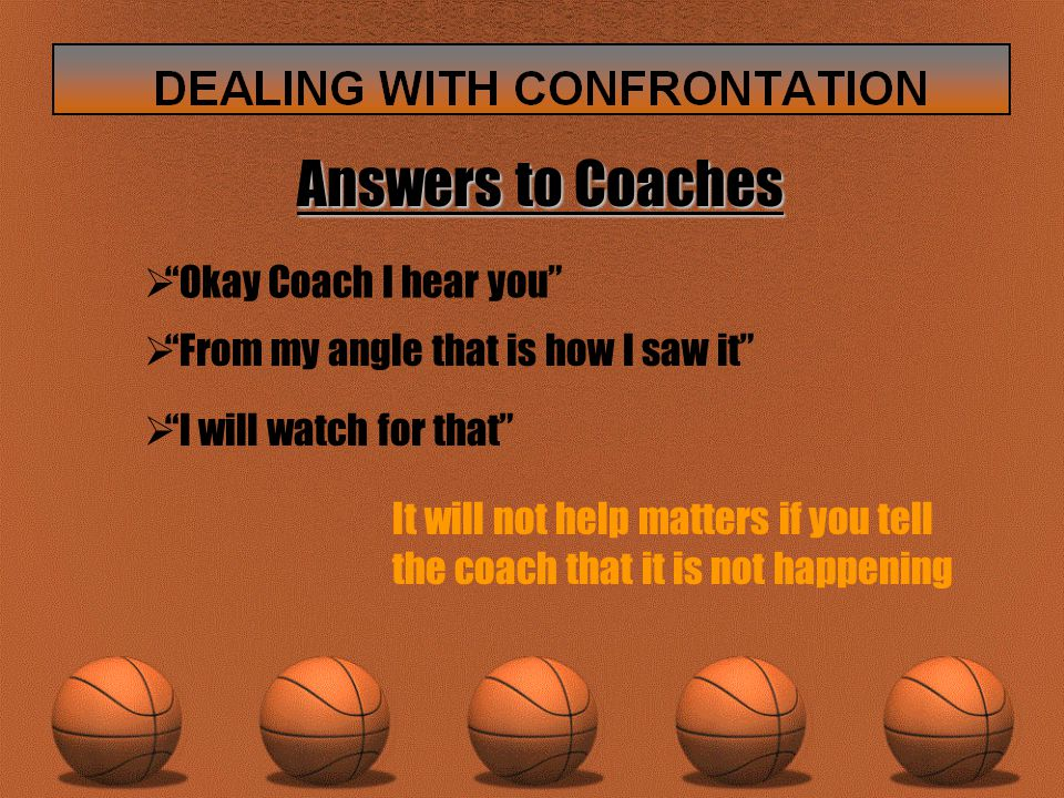 Answers to Coaches  Okay Coach I hear you  From my angle that is how I saw it  I will watch for that It will not help matters if you tell the coach that it is not happening