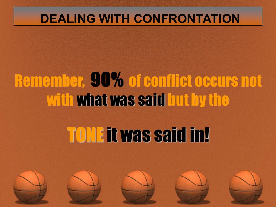 what was said Remember, 90% of conflict occurs not with what was said but by the TONE it was said in.
