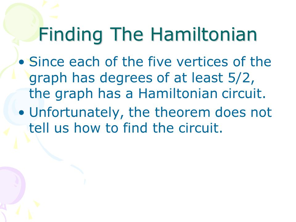 Finding The Hamiltonian Since each of the five vertices of the graph has degrees of at least 5/2, the graph has a Hamiltonian circuit.