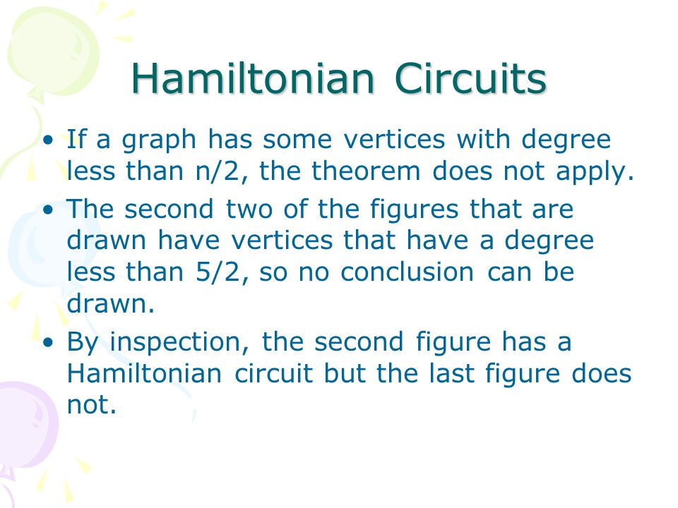 Hamiltonian Circuits If a graph has some vertices with degree less than n/2, the theorem does not apply.