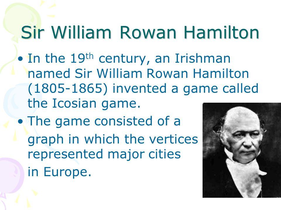Sir William Rowan Hamilton In the 19 th century, an Irishman named Sir William Rowan Hamilton (1805-1865) invented a game called the Icosian game.