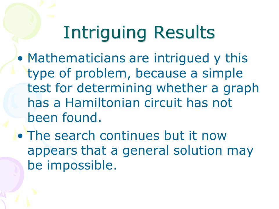 Intriguing Results Mathematicians are intrigued y this type of problem, because a simple test for determining whether a graph has a Hamiltonian circuit has not been found.