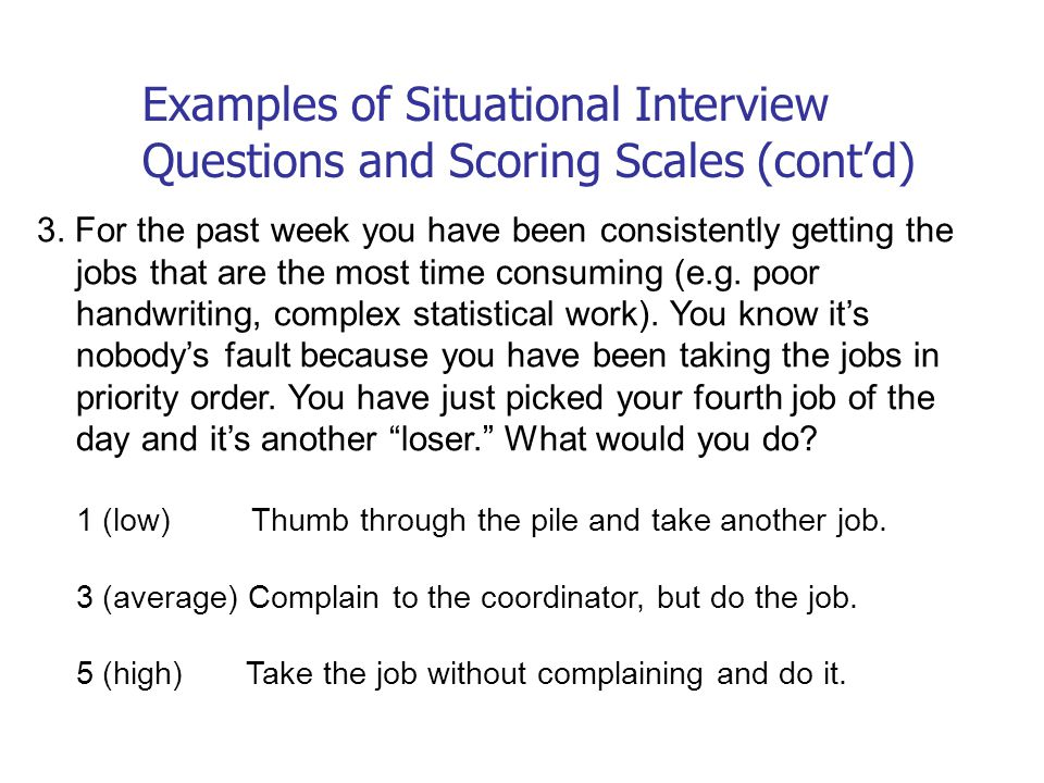 Examples of Situational Interview Questions and Scoring Scales (cont'd) 3. For the past week you have been consistently getting the jobs that are the