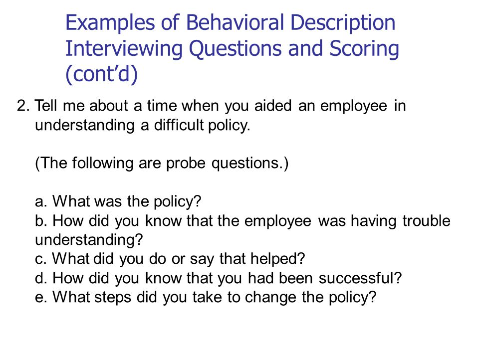 2. Tell me about a time when you aided an employee in understanding a difficult policy. (The following are probe questions.) a. What was the policy? b