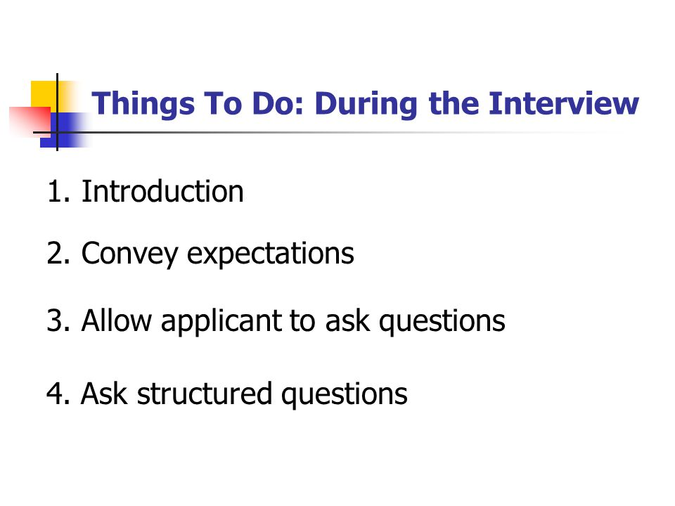 Things To Do: During the Interview 1. Introduction 2. Convey expectations 3. Allow applicant to ask questions 4. Ask structured questions