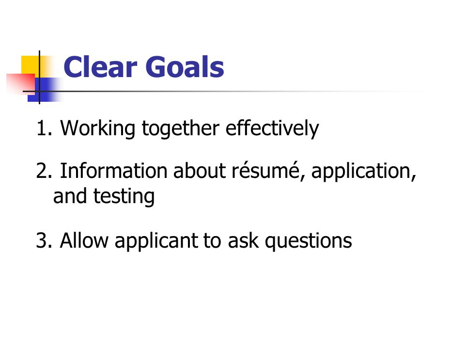 Clear Goals 1. Working together effectively 2. Information about résumé, application, and testing 3. Allow applicant to ask questions