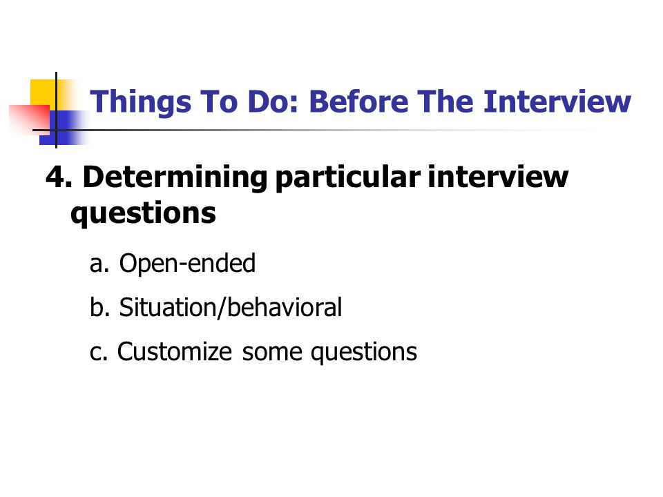 Things To Do: Before The Interview 4. Determining particular interview questions a. Open-ended b. Situation/behavioral c. Customize some questions