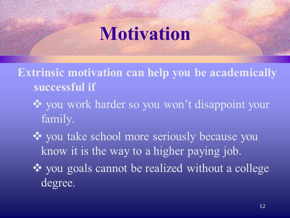 Motivation Extrinsic motivation can help you be academically successful if  you work harder so you won't disappoint your family.  you take school mo