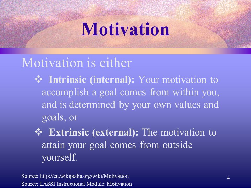 Motivation Motivation is either  Intrinsic (internal): Your motivation to accomplish a goal comes from within you, and is determined by your own valu