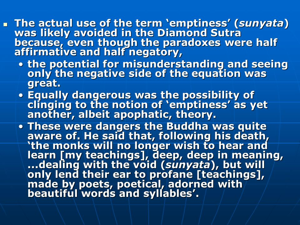 The actual use of the term 'emptiness' (sunyata) was likely avoided in the Diamond Sutra because, even though the paradoxes were half affirmative and half negatory, The actual use of the term 'emptiness' (sunyata) was likely avoided in the Diamond Sutra because, even though the paradoxes were half affirmative and half negatory, the potential for misunderstanding and seeing only the negative side of the equation was great.the potential for misunderstanding and seeing only the negative side of the equation was great.