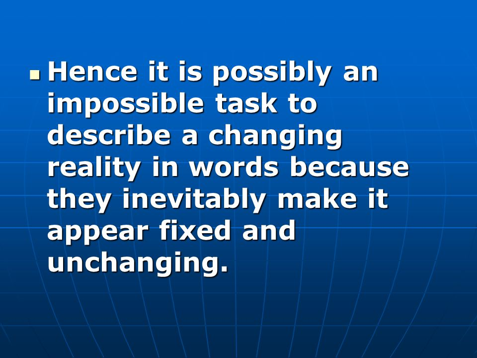 Hence it is possibly an impossible task to describe a changing reality in words because they inevitably make it appear fixed and unchanging.