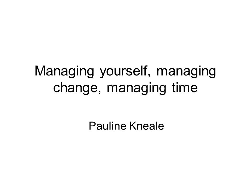 Managing yourself, managing change, managing time Pauline Kneale