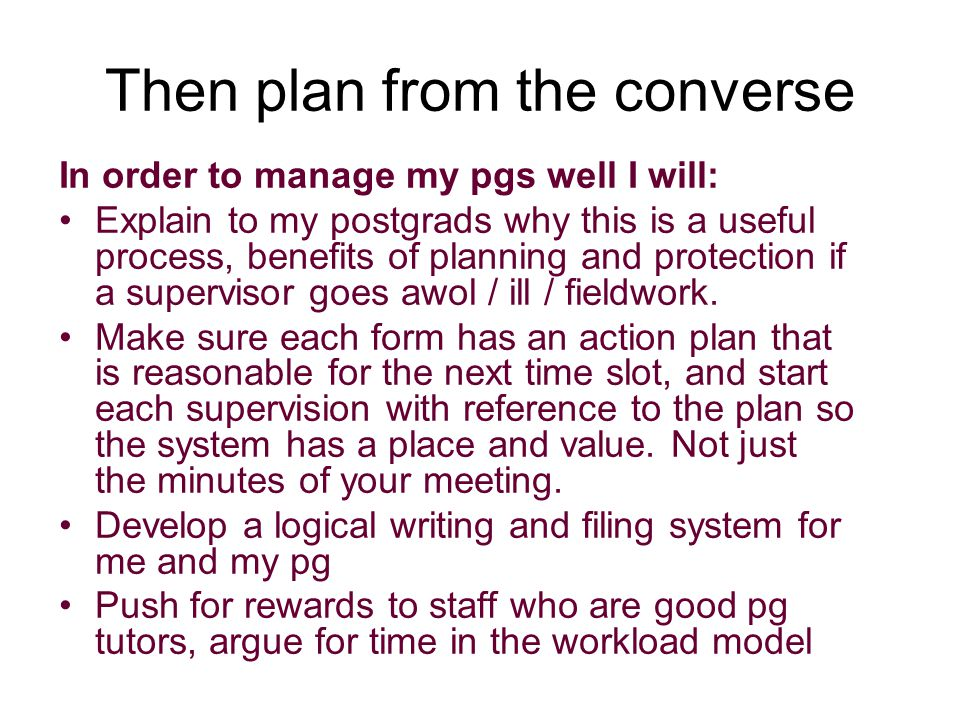 Then plan from the converse In order to manage my pgs well I will: Explain to my postgrads why this is a useful process, benefits of planning and protection if a supervisor goes awol / ill / fieldwork.