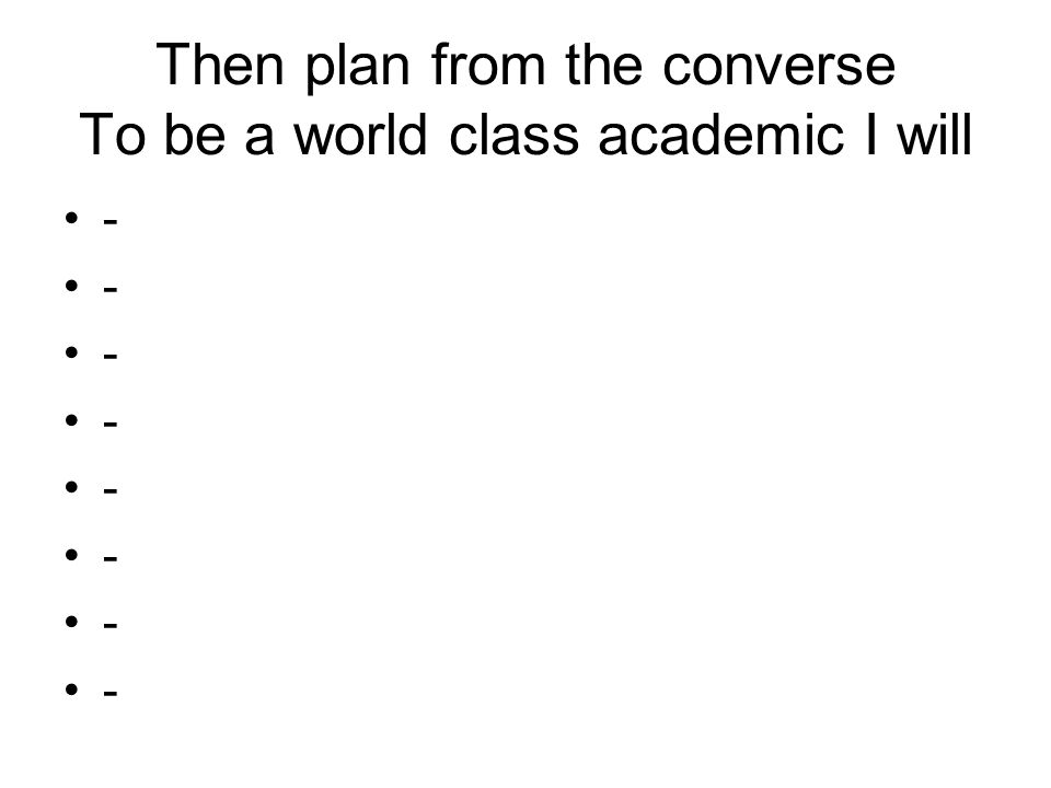 Then plan from the converse To be a world class academic I will -