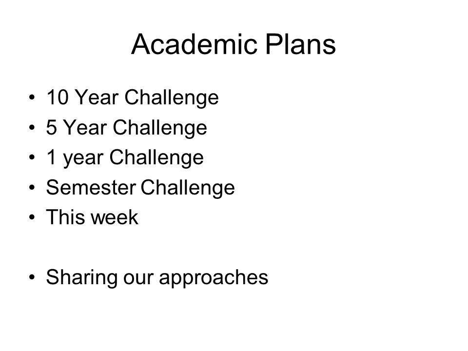 Academic Plans 10 Year Challenge 5 Year Challenge 1 year Challenge Semester Challenge This week Sharing our approaches