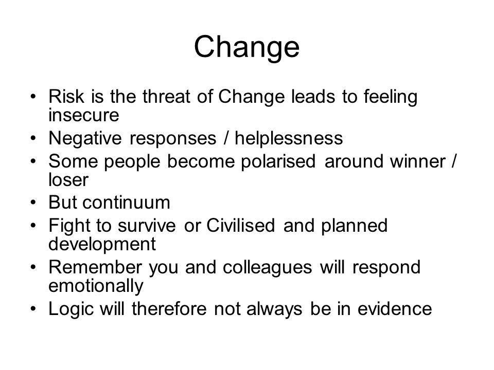 Change Risk is the threat of Change leads to feeling insecure Negative responses / helplessness Some people become polarised around winner / loser But continuum Fight to survive or Civilised and planned development Remember you and colleagues will respond emotionally Logic will therefore not always be in evidence