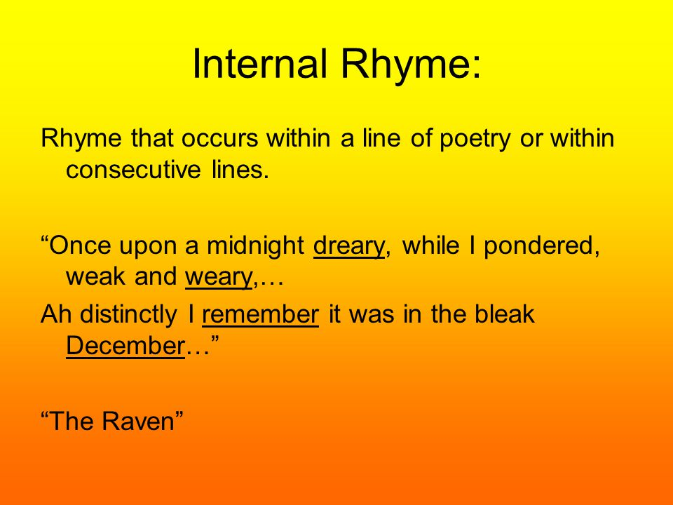 "Internal Rhyme: Rhyme that occurs within a line of poetry or within consecutive lines. ""Once upon a midnight dreary, while I pondered, weak and weary,"